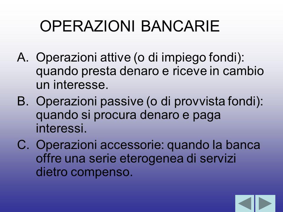 OPERAZIONI BANCARIE Operazioni attive (o di impiego fondi): quando presta denaro e riceve in cambio un interesse.