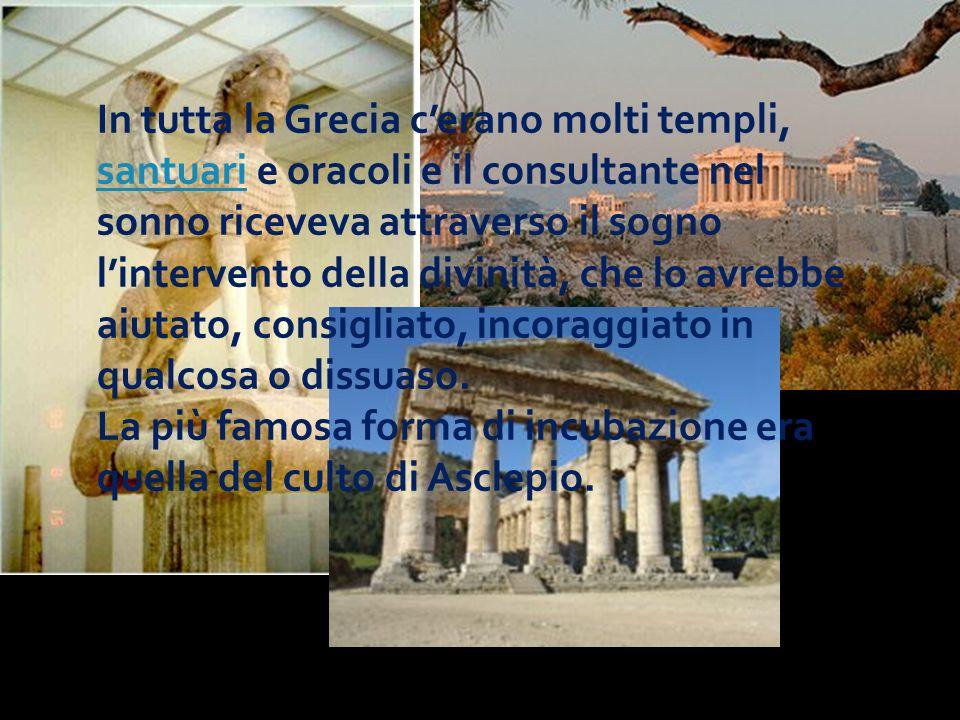 In tutta la Grecia c'erano molti templi, santuari e oracoli e il consultante nel sonno riceveva attraverso il sogno l'intervento della divinità, che lo avrebbe aiutato, consigliato, incoraggiato in qualcosa o dissuaso.
