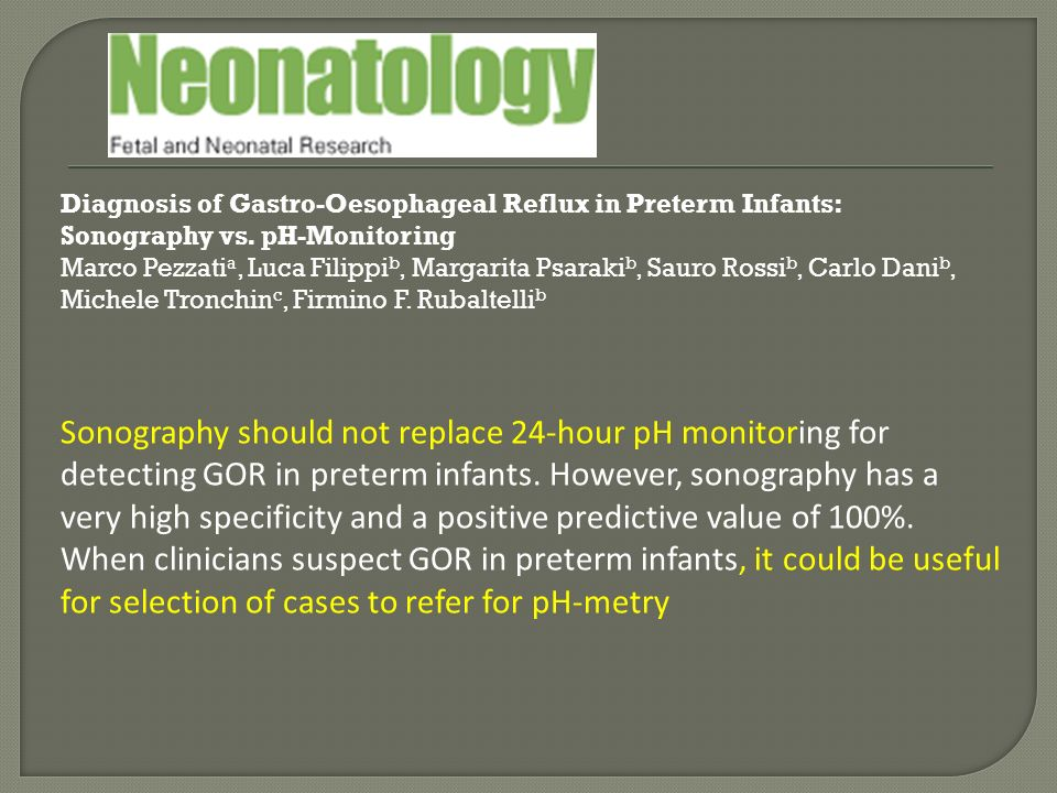 Diagnosis of Gastro-Oesophageal Reflux in Preterm Infants: Sonography vs. pH-Monitoring Marco Pezzatia, Luca Filippib, Margarita Psarakib, Sauro Rossib, Carlo Danib, Michele Tronchinc, Firmino F. Rubaltellib