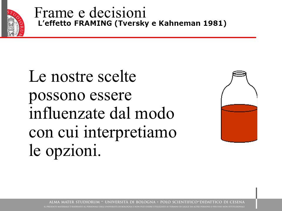 Frame e decisioni L'effetto FRAMING (Tversky e Kahneman 1981) Le nostre scelte possono essere influenzate dal modo con cui interpretiamo le opzioni.