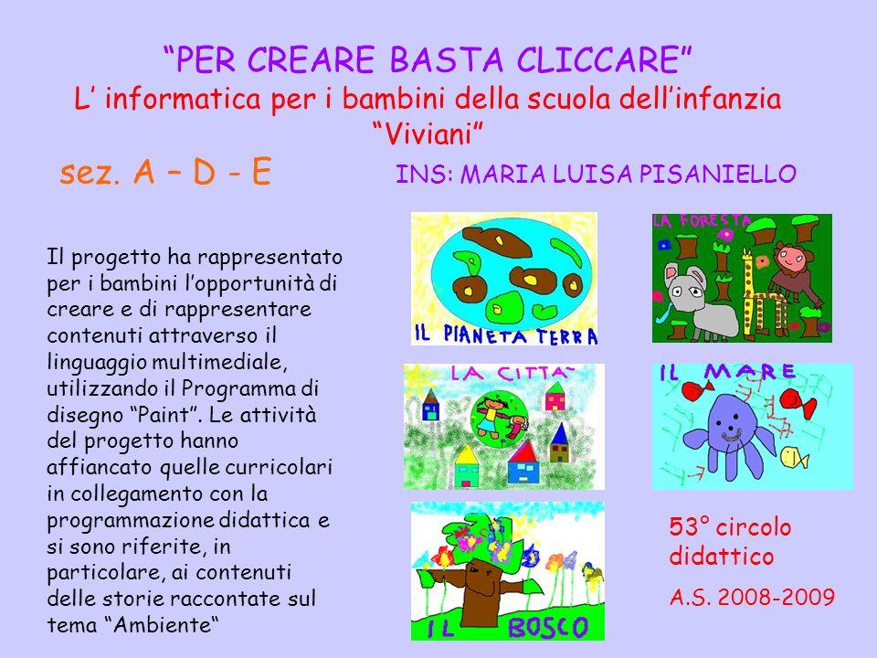 PER CREARE BASTA CLICCARE L' informatica per i bambini della scuola dell'infanzia Viviani sez. A – D - E INS: MARIA LUISA PISANIELLO