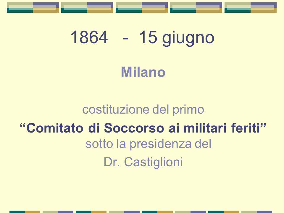 1864 - 15 giugno Milano. costituzione del primo. Comitato di Soccorso ai militari feriti sotto la presidenza del.