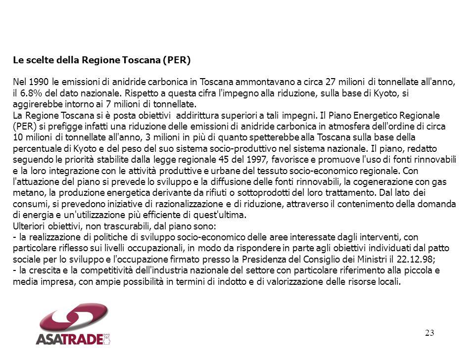 Le scelte della Regione Toscana (PER) Nel 1990 le emissioni di anidride carbonica in Toscana ammontavano a circa 27 milioni di tonnellate all anno, il 6.8% del dato nazionale. Rispetto a questa cifra l impegno alla riduzione, sulla base di Kyoto, si aggirerebbe intorno ai 7 milioni di tonnellate. La Regione Toscana si è posta obiettivi addirittura superiori a tali impegni. Il Piano Energetico Regionale (PER) si prefigge infatti una riduzione delle emissioni di anidride carbonica in atmosfera dell ordine di circa 10 milioni di tonnellate all anno, 3 milioni in più di quanto spetterebbe alla Toscana sulla base della percentuale di Kyoto e del peso del suo sistema socio-produttivo nel sistema nazionale. Il piano, redatto seguendo le priorità stabilite dalla legge regionale 45 del 1997, favorisce e promuove l uso di fonti rinnovabili e la loro integrazione con le attività produttive e urbane del tessuto socio-economico regionale. Con l attuazione del piano si prevede lo sviluppo e la diffusione delle fonti rinnovabili, la cogenerazione con gas metano, la produzione energetica derivante da rifiuti o sottoprodotti del loro trattamento. Dal lato dei consumi, si prevedono iniziative di razionalizzazione e di riduzione, attraverso il contenimento della domanda di energia e un utilizzazione più efficiente di quest ultima.