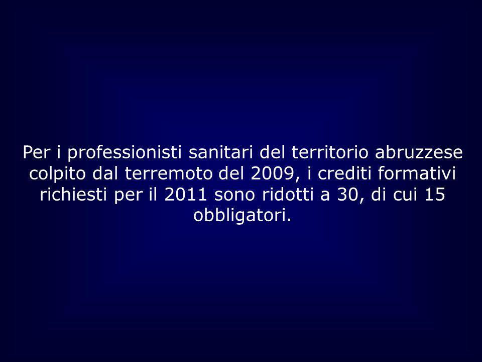Per i professionisti sanitari del territorio abruzzese colpito dal terremoto del 2009, i crediti formativi richiesti per il 2011 sono ridotti a 30, di cui 15 obbligatori.