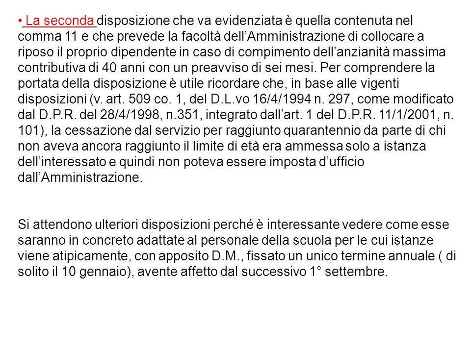 La seconda disposizione che va evidenziata è quella contenuta nel comma 11 e che prevede la facoltà dell'Amministrazione di collocare a riposo il proprio dipendente in caso di compimento dell'anzianità massima contributiva di 40 anni con un preavviso di sei mesi. Per comprendere la portata della disposizione è utile ricordare che, in base alle vigenti disposizioni (v. art. 509 co. 1, del D.L.vo 16/4/1994 n. 297, come modificato dal D.P.R. del 28/4/1998, n.351, integrato dall'art. 1 del D.P.R. 11/1/2001, n. 101), la cessazione dal servizio per raggiunto quarantennio da parte di chi non aveva ancora raggiunto il limite di età era ammessa solo a istanza dell'interessato e quindi non poteva essere imposta d'ufficio dall'Amministrazione.