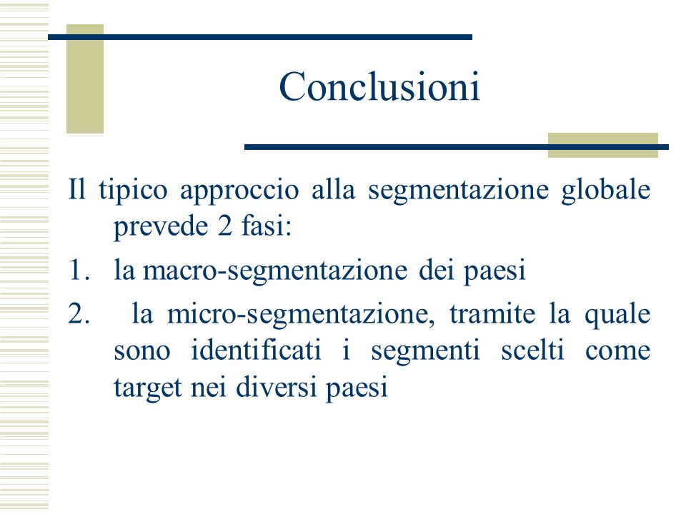 Conclusioni Il tipico approccio alla segmentazione globale prevede 2 fasi: la macro-segmentazione dei paesi.