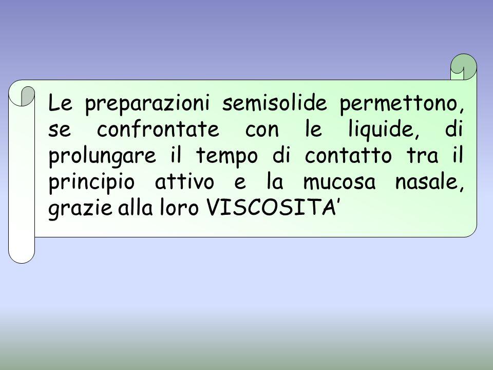 Le preparazioni semisolide permettono, se confrontate con le liquide, di prolungare il tempo di contatto tra il principio attivo e la mucosa nasale, grazie alla loro VISCOSITA'