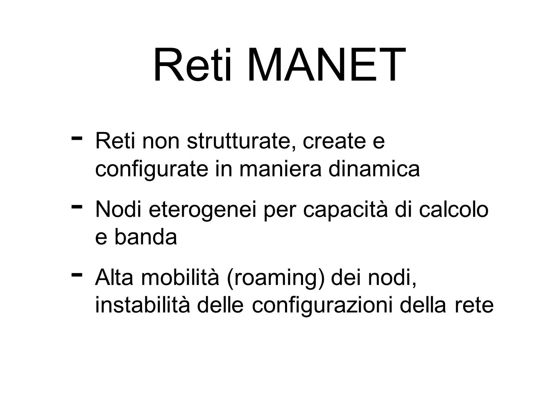 Reti MANETReti non strutturate, create e configurate in maniera dinamica. Nodi eterogenei per capacità di calcolo e banda.