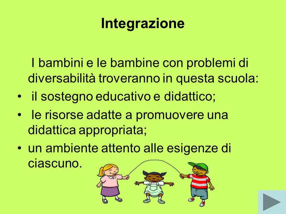 Integrazione I bambini e le bambine con problemi di diversabilità troveranno in questa scuola: il sostegno educativo e didattico;