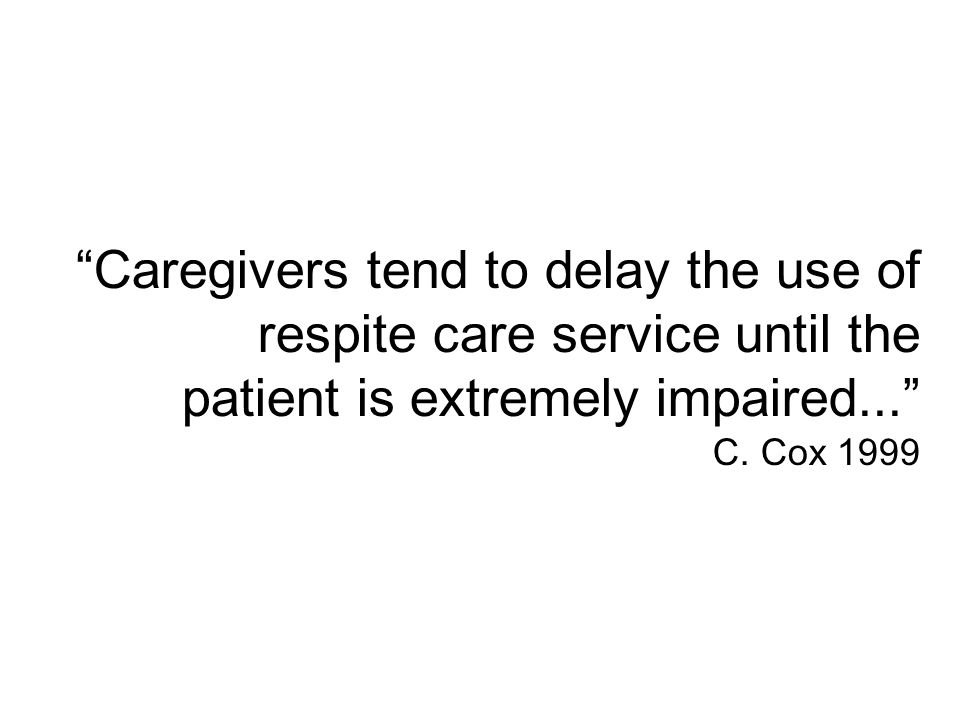Caregivers tend to delay the use of respite care service until the patient is extremely impaired... C.