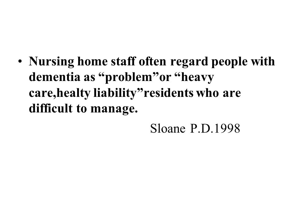 Nursing home staff often regard people with dementia as problem or heavy care,healty liability residents who are difficult to manage.