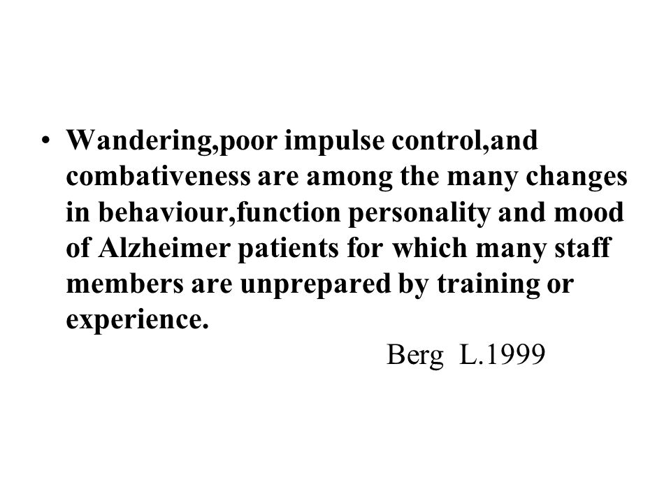 Wandering,poor impulse control,and combativeness are among the many changes in behaviour,function personality and mood of Alzheimer patients for which many staff members are unprepared by training or experience.