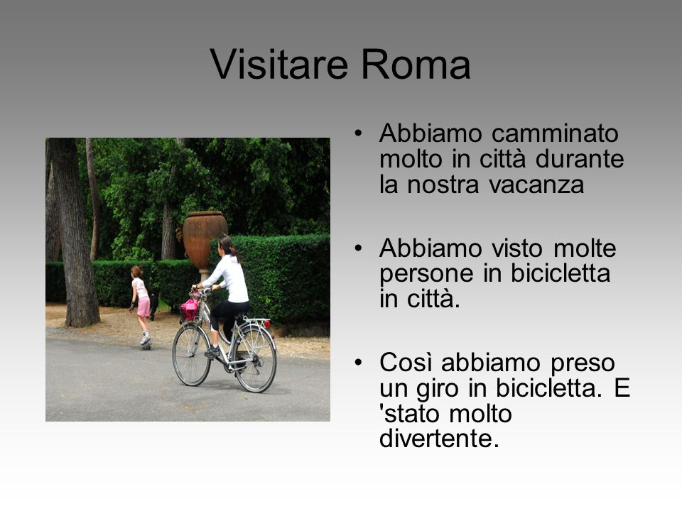 Visitare Roma Abbiamo camminato molto in città durante la nostra vacanza. Abbiamo visto molte persone in bicicletta in città.