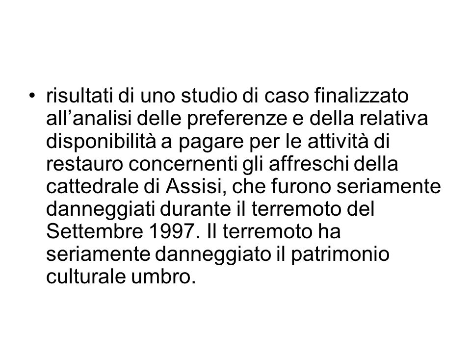 risultati di uno studio di caso finalizzato all'analisi delle preferenze e della relativa disponibilità a pagare per le attività di restauro concernenti gli affreschi della cattedrale di Assisi, che furono seriamente danneggiati durante il terremoto del Settembre 1997.