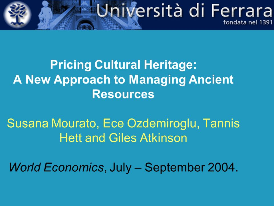 Pricing Cultural Heritage: A New Approach to Managing Ancient Resources Susana Mourato, Ece Ozdemiroglu, Tannis Hett and Giles Atkinson World Economics, July – September 2004.