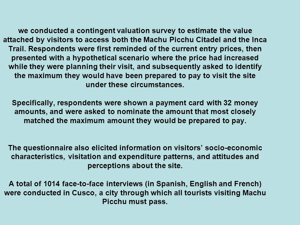 we conducted a contingent valuation survey to estimate the value attached by visitors to access both the Machu Picchu Citadel and the Inca Trail.