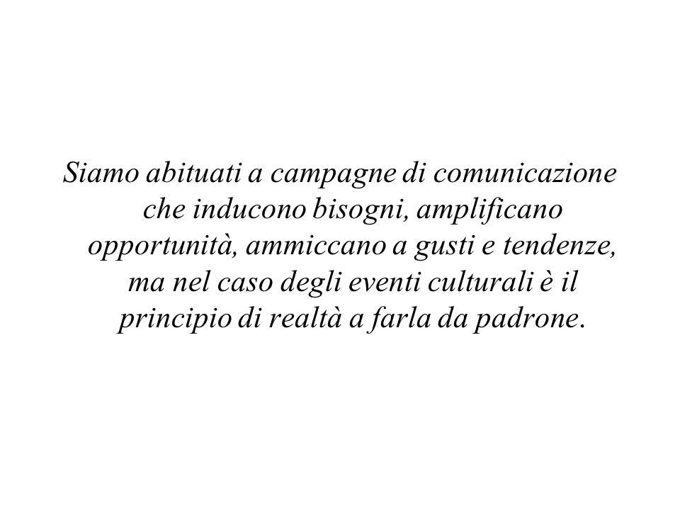 Siamo abituati a campagne di comunicazione che inducono bisogni, amplificano opportunità, ammiccano a gusti e tendenze, ma nel caso degli eventi culturali è il principio di realtà a farla da padrone.