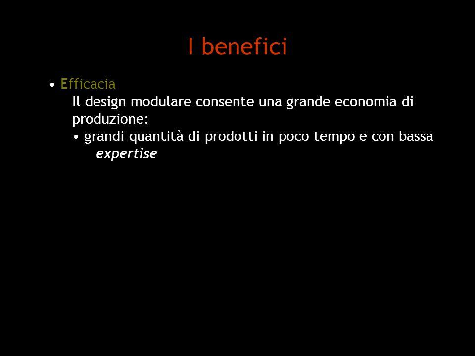 I benefici Efficacia. Il design modulare consente una grande economia di. produzione: grandi quantità di prodotti in poco tempo e con bassa.