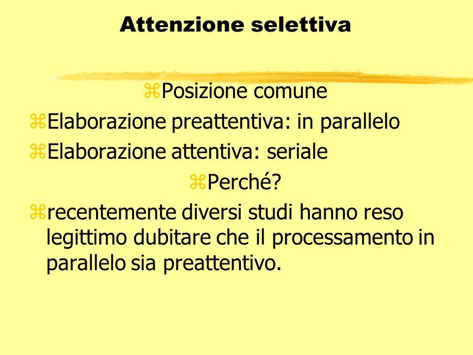 Attenzione selettiva Posizione comune. Elaborazione preattentiva: in parallelo. Elaborazione attentiva: seriale.