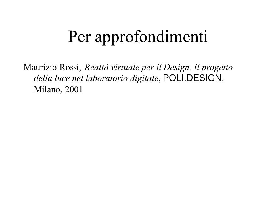 Per approfondimenti Maurizio Rossi, Realtà virtuale per il Design, il progetto della luce nel laboratorio digitale, POLI.DESIGN, Milano, 2001.