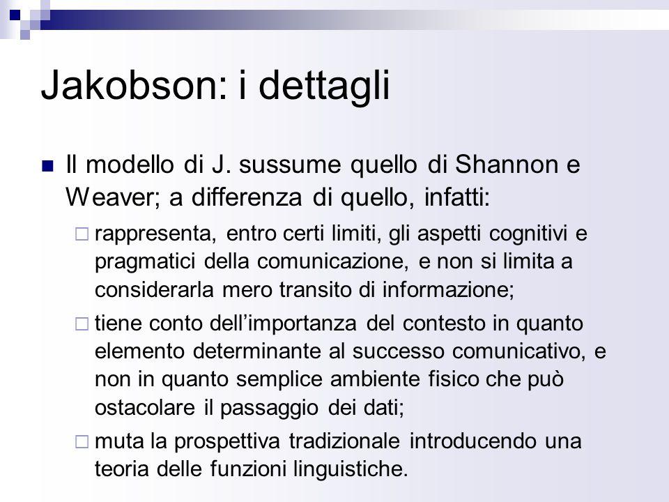 Jakobson: i dettagli Il modello di J. sussume quello di Shannon e Weaver; a differenza di quello, infatti: