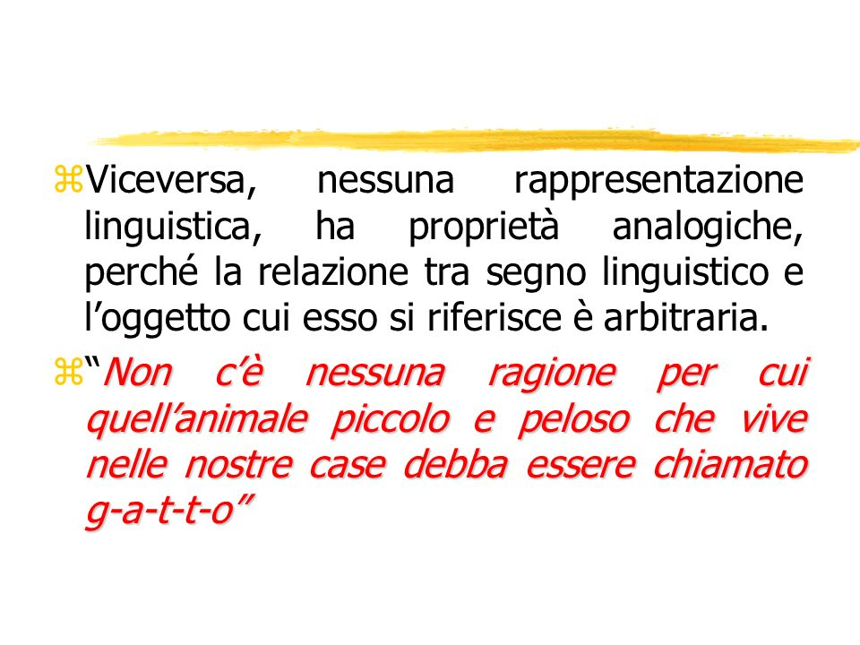 Viceversa, nessuna rappresentazione linguistica, ha proprietà analogiche, perché la relazione tra segno linguistico e l'oggetto cui esso si riferisce è arbitraria.