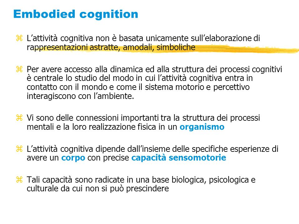 Embodied cognitionL'attività cognitiva non è basata unicamente sull'elaborazione di rappresentazioni astratte, amodali, simboliche.