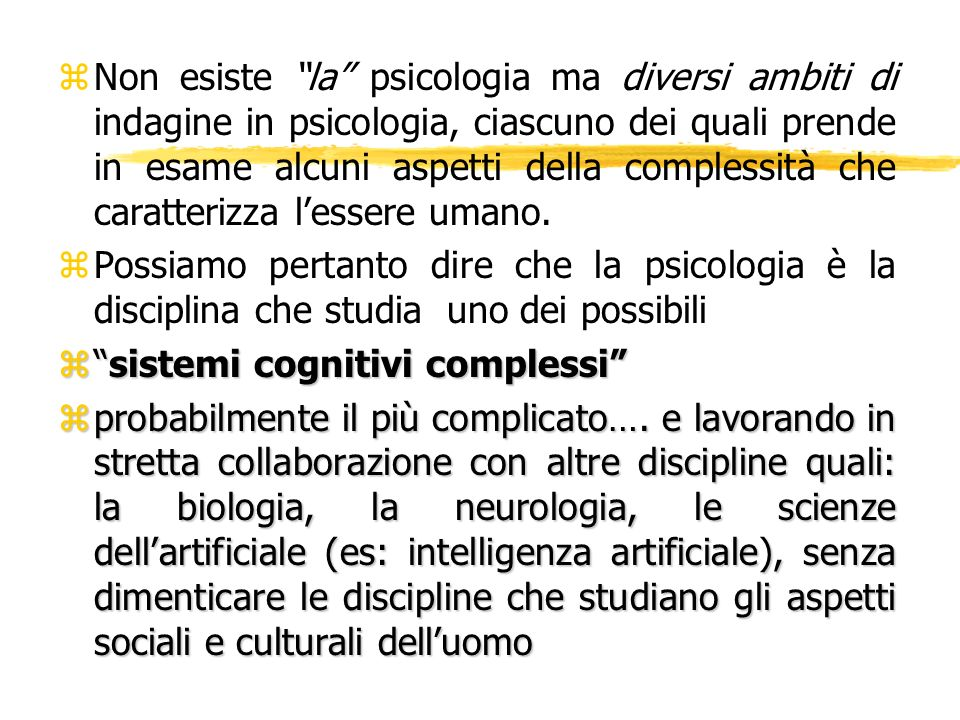 Non esiste la psicologia ma diversi ambiti di indagine in psicologia, ciascuno dei quali prende in esame alcuni aspetti della complessità che caratterizza l'essere umano.