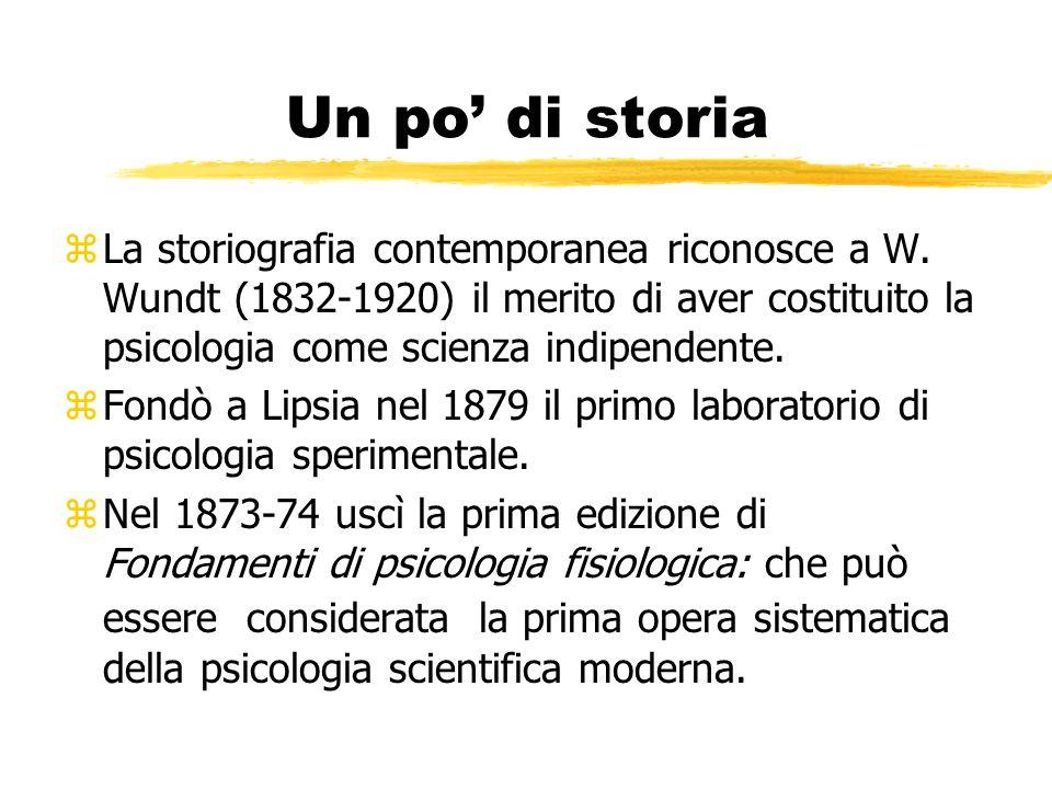 Un po' di storia La storiografia contemporanea riconosce a W. Wundt (1832-1920) il merito di aver costituito la psicologia come scienza indipendente.
