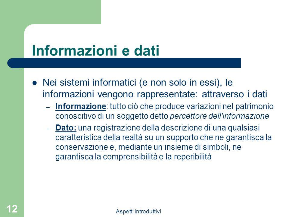 Informazioni e dati Nei sistemi informatici (e non solo in essi), le informazioni vengono rappresentate: attraverso i dati.