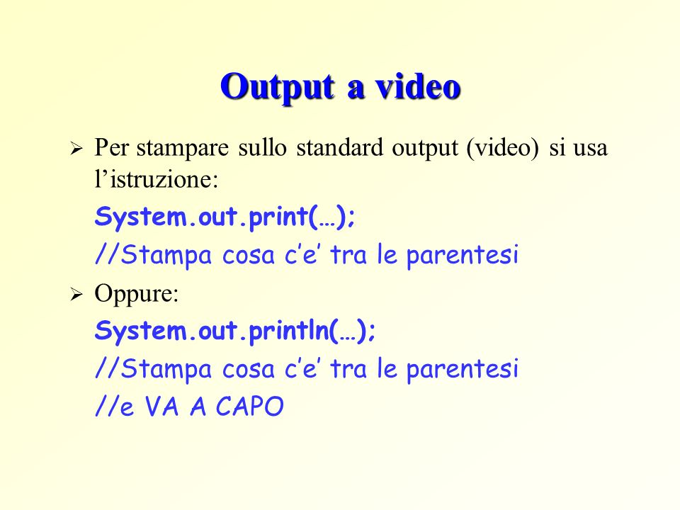 Output a video Per stampare sullo standard output (video) si usa l'istruzione: System.out.print(…);