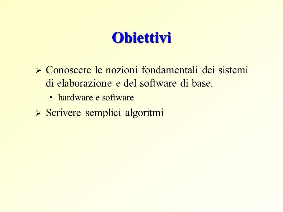 Obiettivi Conoscere le nozioni fondamentali dei sistemi di elaborazione e del software di base. hardware e software.