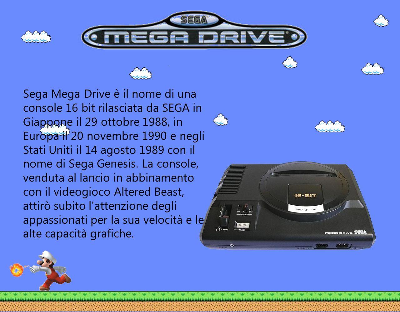 Sega Mega Drive è il nome di una console 16 bit rilasciata da SEGA in Giappone il 29 ottobre 1988, in Europa il 20 novembre 1990 e negli Stati Uniti il 14 agosto 1989 con il nome di Sega Genesis.