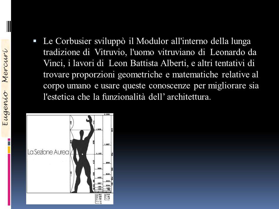 Le Corbusier sviluppò il Modulor all interno della lunga tradizione di Vitruvio, l uomo vitruviano di Leonardo da Vinci, i lavori di Leon Battista Alberti, e altri tentativi di trovare proporzioni geometriche e matematiche relative al corpo umano e usare queste conoscenze per migliorare sia l estetica che la funzionalità dell' architettura.