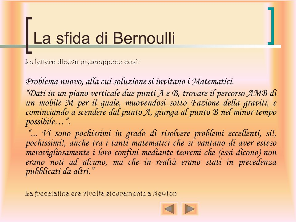 La sfida di Bernoulli La lettera diceva pressappoco così: Problema nuovo, alla cui soluzione si invitano i Matematici.
