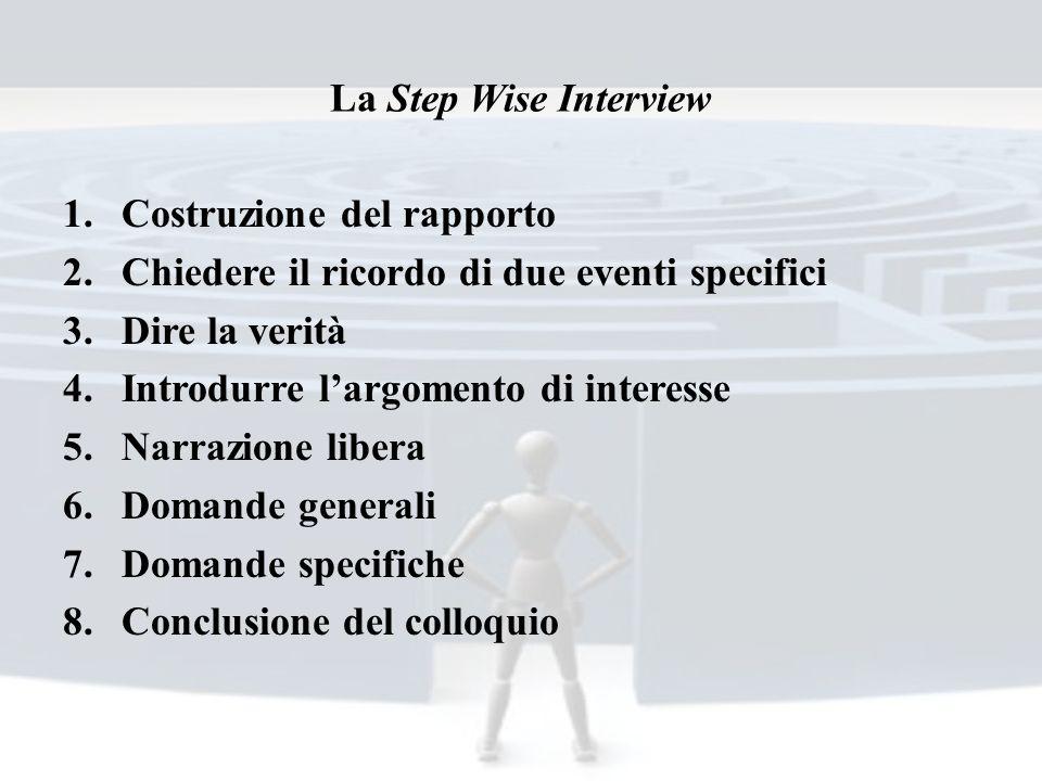 La Step Wise Interview Costruzione del rapporto. Chiedere il ricordo di due eventi specifici. Dire la verità.