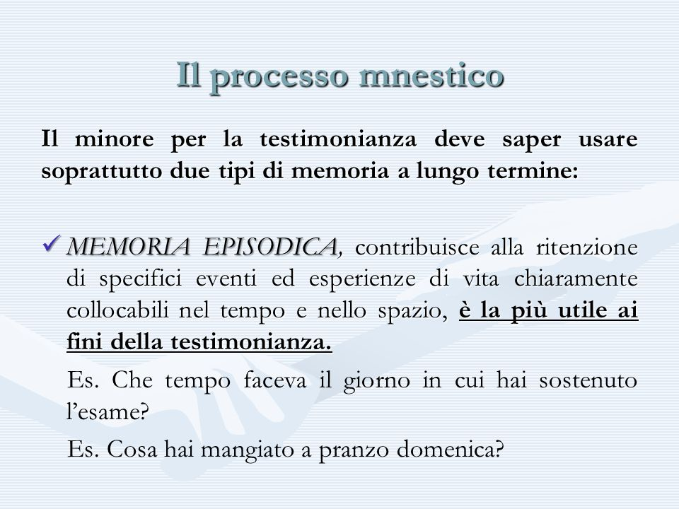 Il processo mnestico Il minore per la testimonianza deve saper usare soprattutto due tipi di memoria a lungo termine: