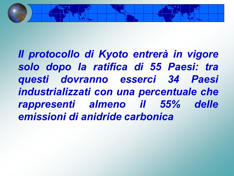 Il protocollo di Kyoto entrerà in vigore solo dopo la ratifica di 55 Paesi: tra questi dovranno esserci 34 Paesi industrializzati con una percentuale che rappresenti almeno il 55% delle emissioni di anidride carbonica