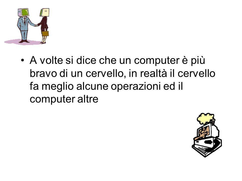 A volte si dice che un computer è più bravo di un cervello, in realtà il cervello fa meglio alcune operazioni ed il computer altre