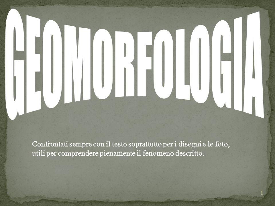 GEOMORFOLOGIA Confrontati sempre con il testo soprattutto per i disegni e le foto, utili per comprendere pienamente il fenomeno descritto.