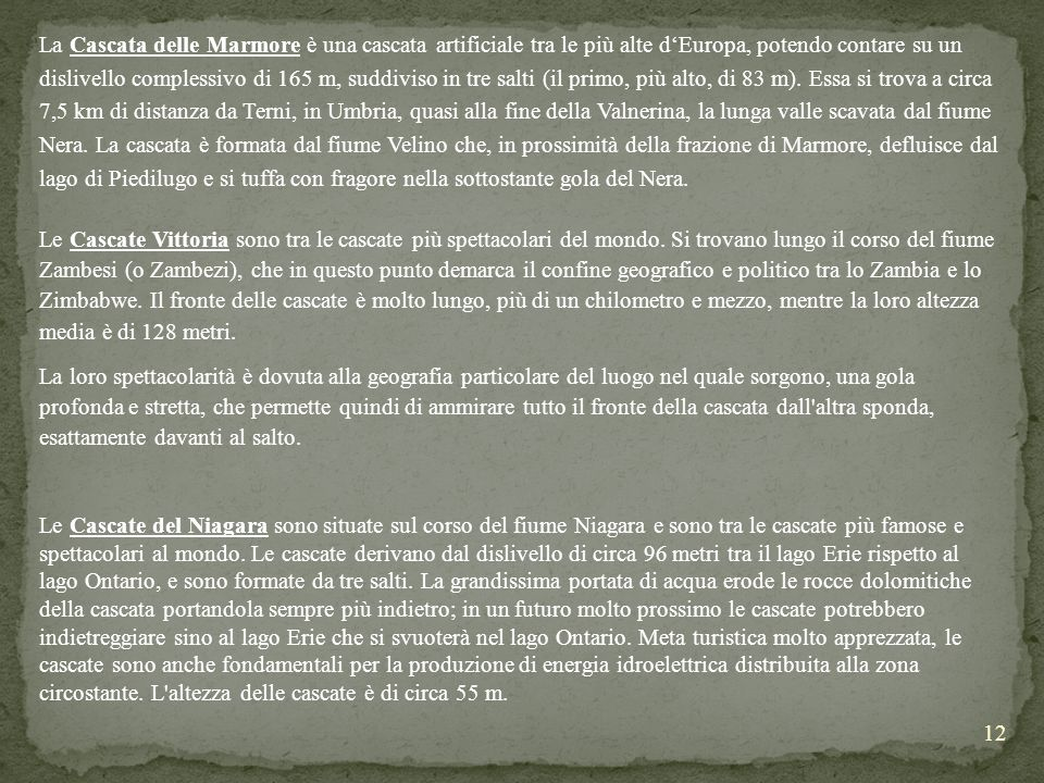 La Cascata delle Marmore è una cascata artificiale tra le più alte d'Europa, potendo contare su un dislivello complessivo di 165 m, suddiviso in tre salti (il primo, più alto, di 83 m). Essa si trova a circa 7,5 km di distanza da Terni, in Umbria, quasi alla fine della Valnerina, la lunga valle scavata dal fiume Nera. La cascata è formata dal fiume Velino che, in prossimità della frazione di Marmore, defluisce dal lago di Piedilugo e si tuffa con fragore nella sottostante gola del Nera.