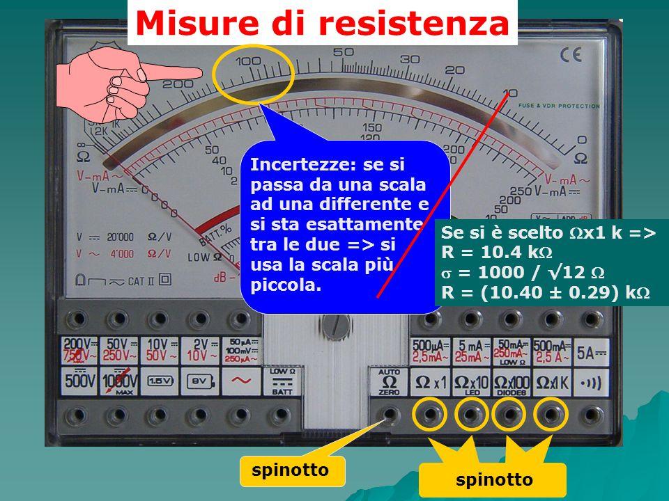 Misure di resistenza Incertezze: se si passa da una scala ad una differente e si sta esattamente tra le due => si usa la scala più piccola.
