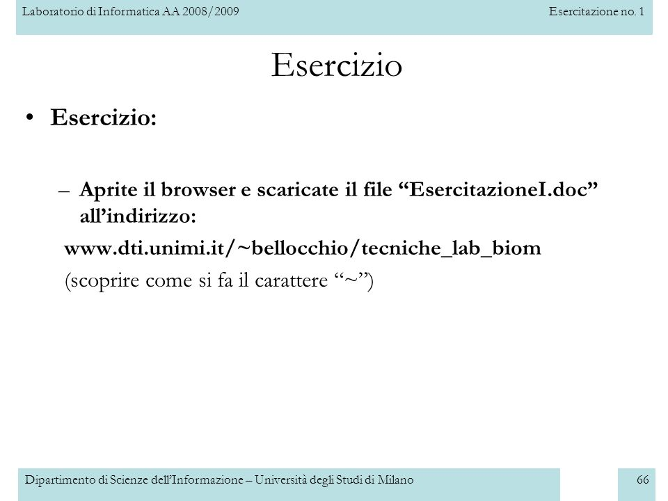 Esercizio Esercizio: Aprite il browser e scaricate il file EsercitazioneI.doc all'indirizzo: www.dti.unimi.it/~bellocchio/tecniche_lab_biom.