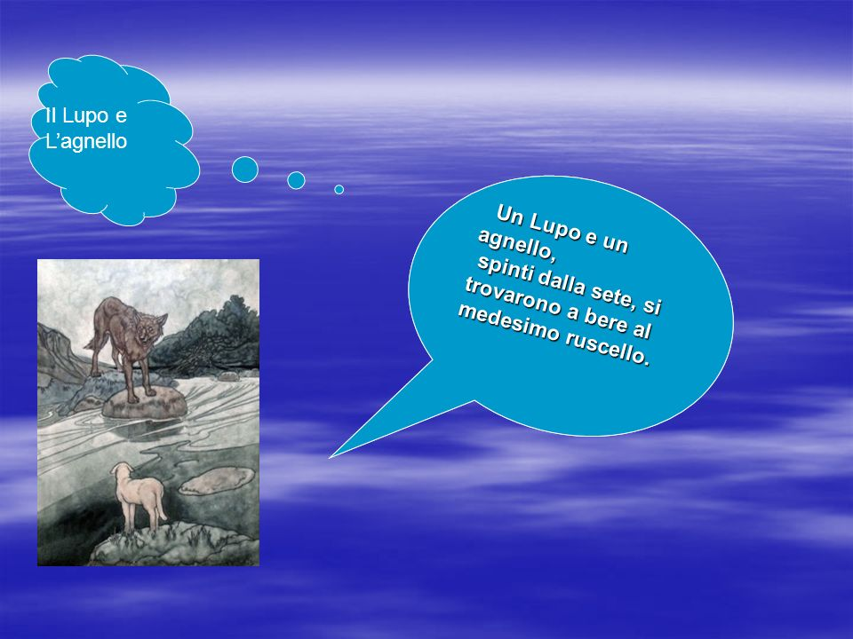 Il Lupo e L'agnelloUn Lupo e un agnello, spinti dalla sete, si trovarono a bere al medesimo ruscello.