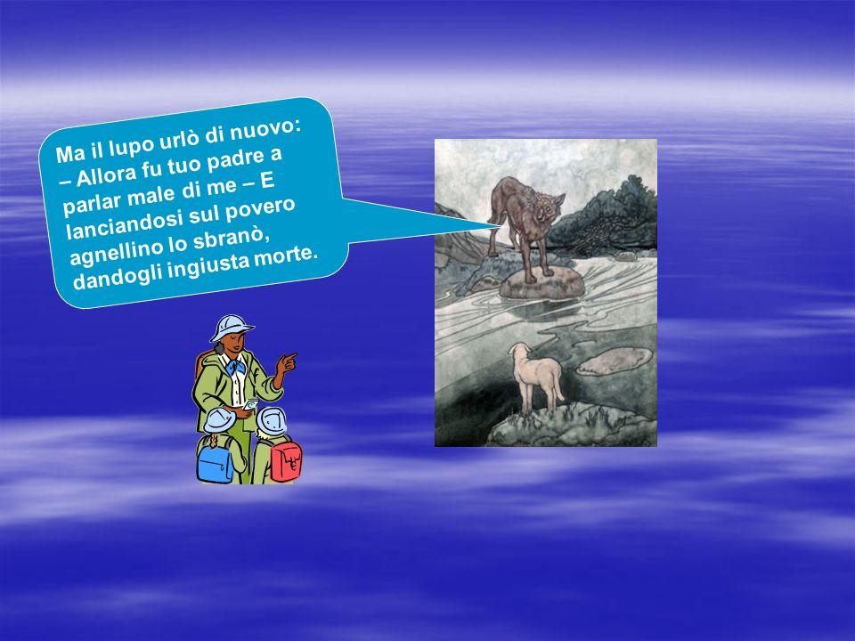 Ma il lupo urlò di nuovo: – Allora fu tuo padre a parlar male di me – E lanciandosi sul povero agnellino lo sbranò, dandogli ingiusta morte.