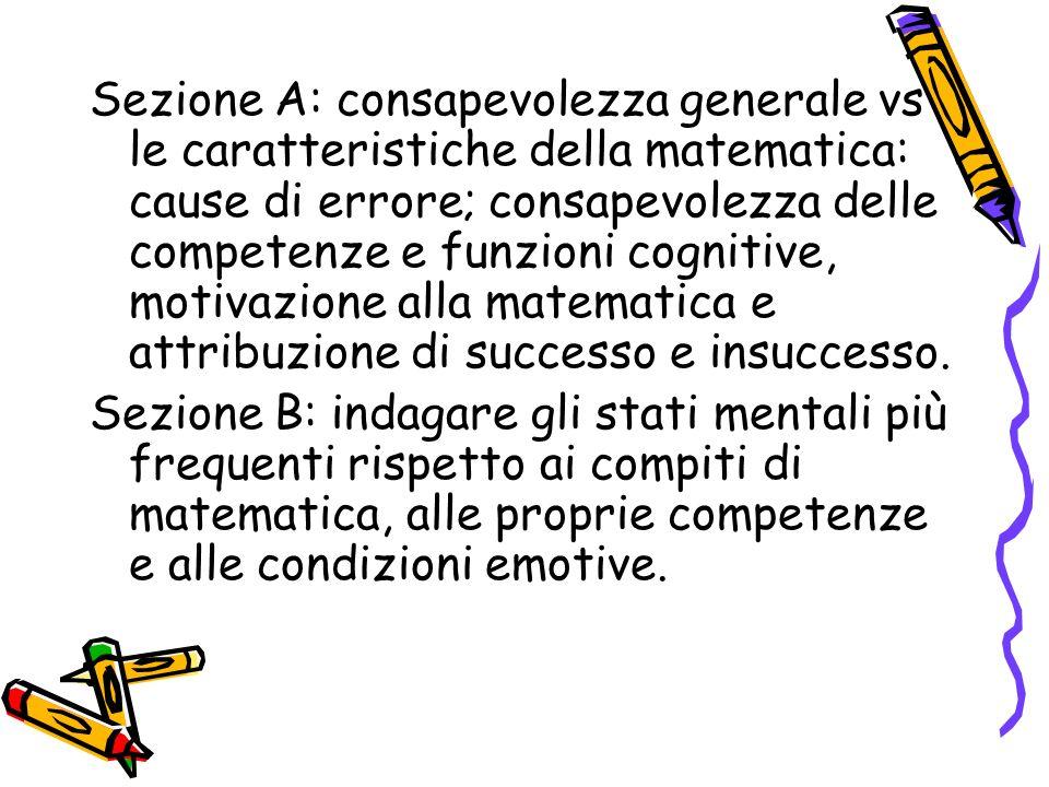 Sezione A: consapevolezza generale vs le caratteristiche della matematica: cause di errore; consapevolezza delle competenze e funzioni cognitive, motivazione alla matematica e attribuzione di successo e insuccesso.