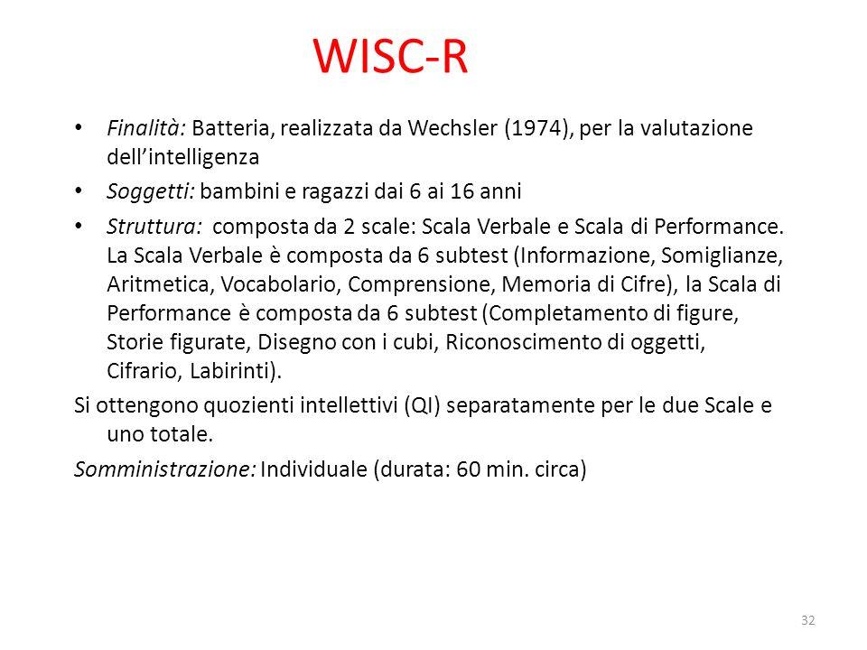 WISC-R Finalità: Batteria, realizzata da Wechsler (1974), per la valutazione dell'intelligenza. Soggetti: bambini e ragazzi dai 6 ai 16 anni.
