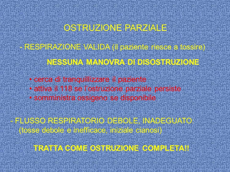 OSTRUZIONE PARZIALE - RESPIRAZIONE VALIDA (il paziente riesce a tossire) NESSUNA MANOVRA DI DISOSTRUZIONE.