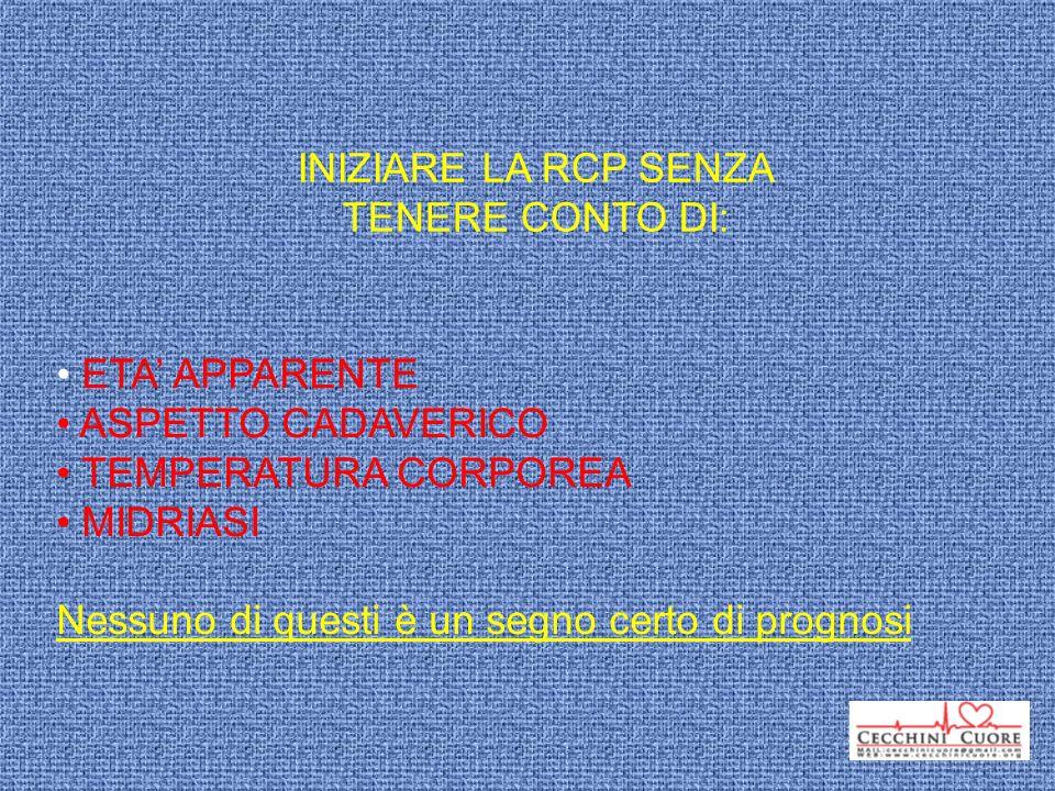 INIZIARE LA RCP SENZA TENERE CONTO DI: ETA' APPARENTE. ASPETTO CADAVERICO. TEMPERATURA CORPOREA.