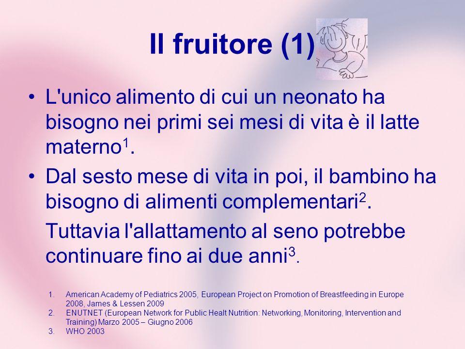 Il fruitore (1) L unico alimento di cui un neonato ha bisogno nei primi sei mesi di vita è il latte materno1.